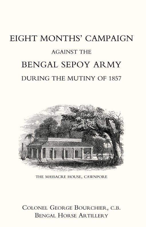 EIGHT MONTHS' CAMPAIGN AGAINST THE BENGAL SEPOY ARMY DURING THE MUTINY OF  1857