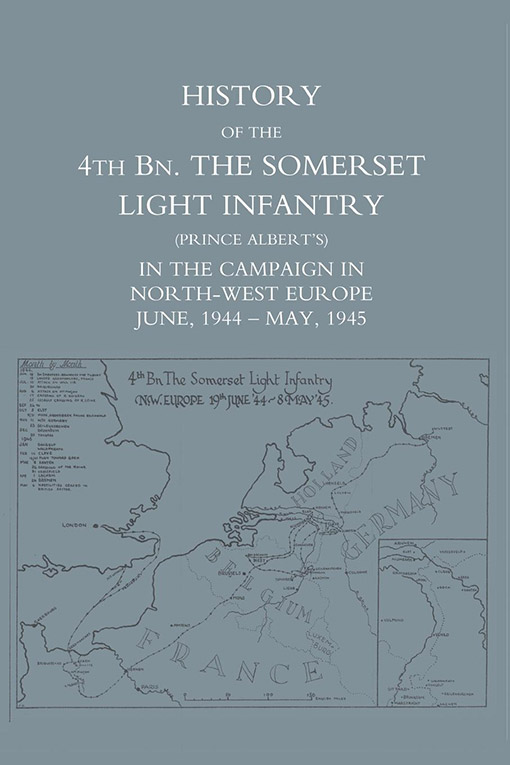 HISTORY OF THE 4TH BATTALION: The Somerset Light Infantry (Prince Albert's)  in the Campaign in North-West Europe June 1944 - May 1945